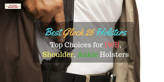 Best Glock 26 Holsters |Top Choices for IWB, Shoulder, Ankle Holsters