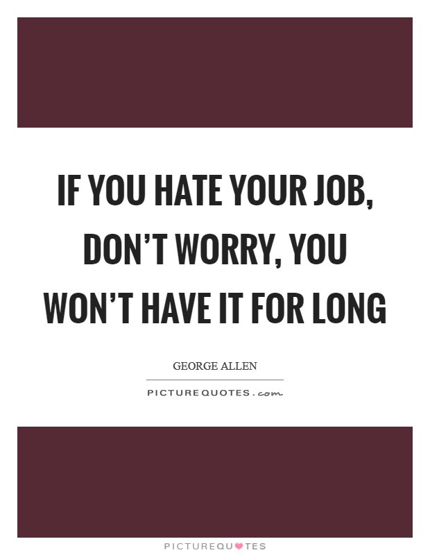 If You Hate Your Job Dont Worry You Wont Have It For Long