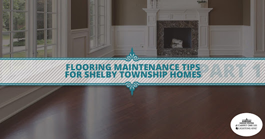 Flooring Maintenance Tips For Shelby Township Homes Part 2