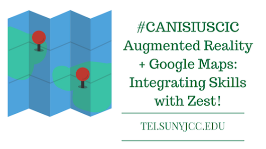 #CANISIUSCIC - Augmented Reality + Google Maps: Integrating Skills with Zest! - SUNY JCC Technology-Enhanced Instruction