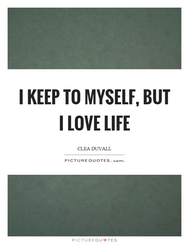 I Keep To Myself But I Love Life Picture Quotes