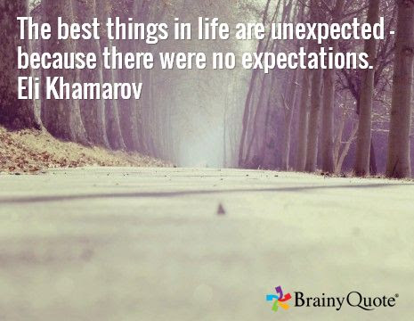 The best things in life are unexpected - because there were no expectations. Eli Khamarov