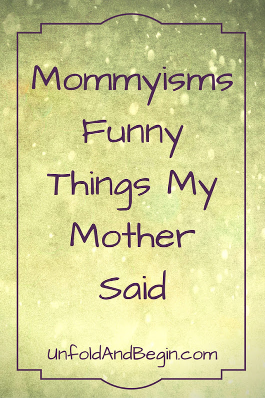 Mommyisms: Funny Things My Mother Said - Unfold and Begin