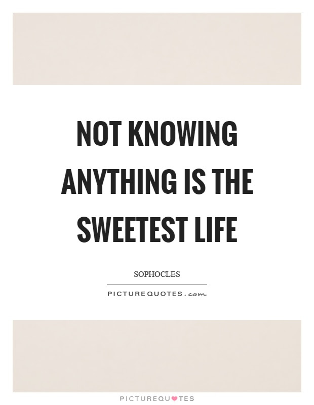 Not Knowing Anything Is The Sweetest Life Picture Quotes