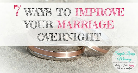 7 Ways to Improve Your Marriage Overnight! - Simple Living Mommy