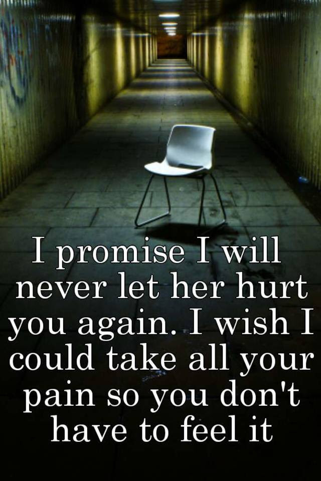 I Promise I Will Never Let Her Hurt You Again I Wish I Could Take
