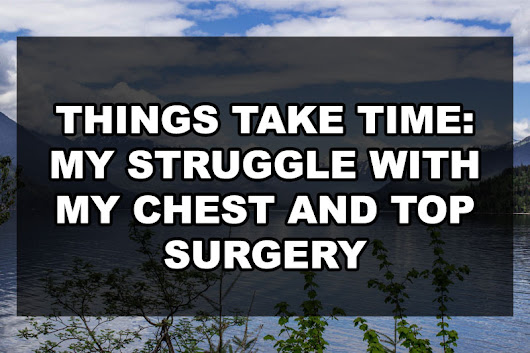 Things Take Time: My Struggle with my Chest and Top Surgery | Our Queer Stories | Queer & LGBT Stories