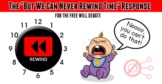 "The ""But We Can Never Rewind Time"" Response (for the free will debate) -"