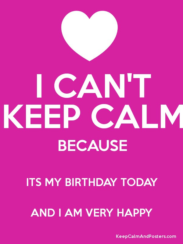 I Cant Keep Calm Because Its My Birthday Today And I Am Very Happy