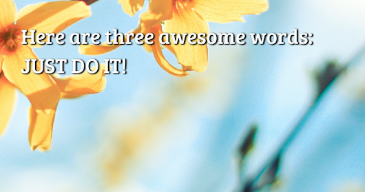 Here are three awesome words: JUST DO IT!