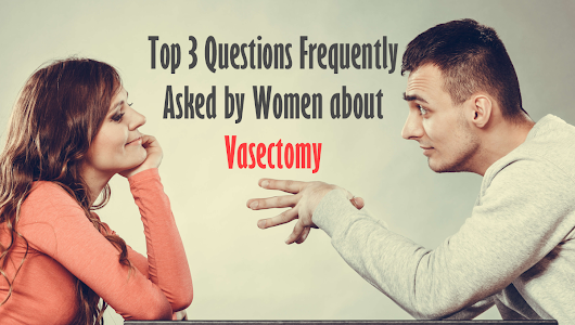 Top 3 Questions Frequently Asked by Women about Vasectomy | St Pete Urology
