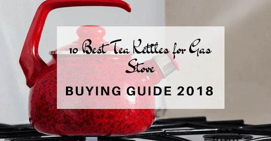 10 Best Tea Kettles for Gas Stove -Buying Guide 2018 - Cuisine Bank