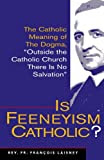 """Is Feeneyism Catholic: The Catholic Meaning of the Dogma """"Outside the Catholic Church There Is No Salvation"""