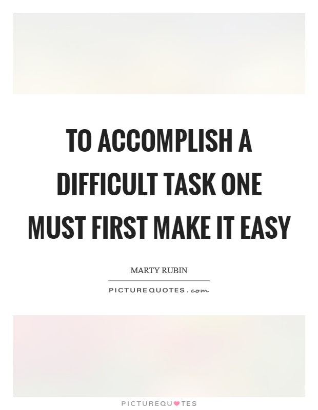 To Accomplish A Difficult Task One Must First Make It Easy Picture