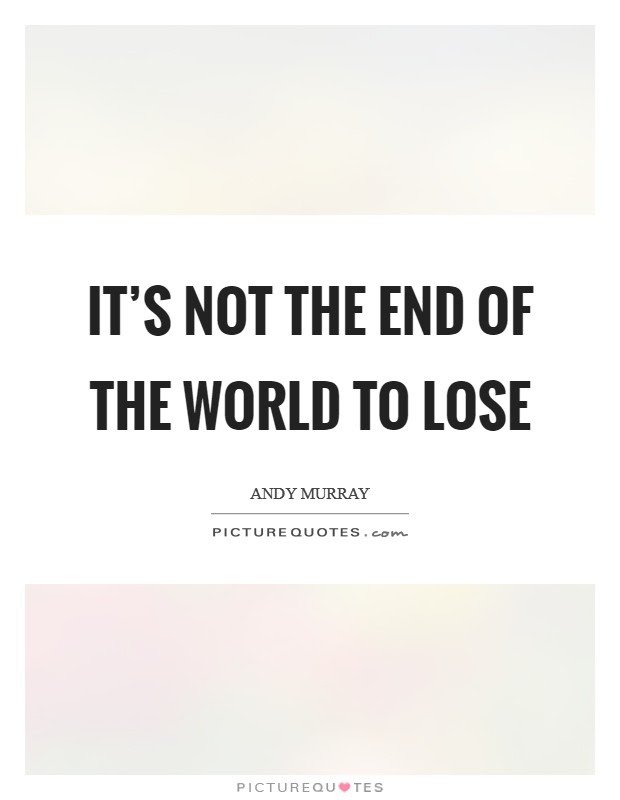 Its Not The End Of The World To Lose Picture Quotes