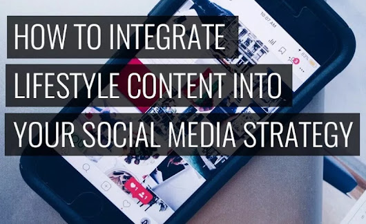 How to Successfully Integrate Lifestyle Content into Your Social Media Strategy