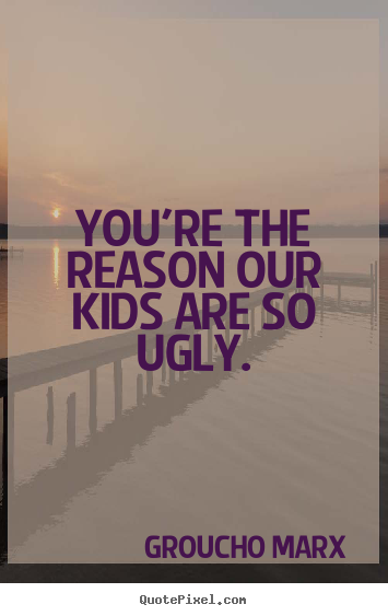Groucho Marx Photo Quotes Youre The Reason Our Kids Are So Ugly