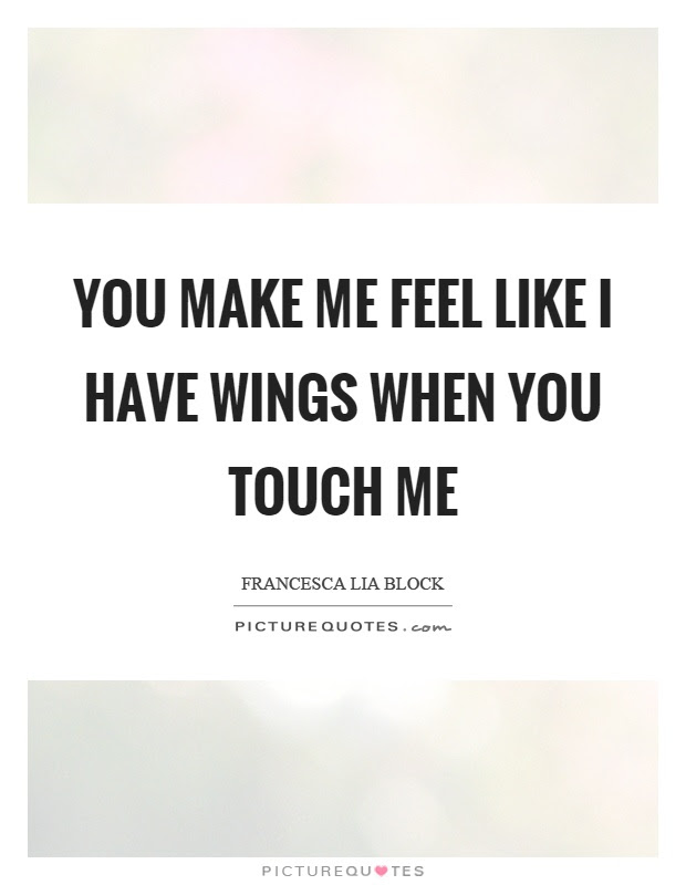You Make Me Feel Like I Have Wings When You Touch Me Picture Quotes