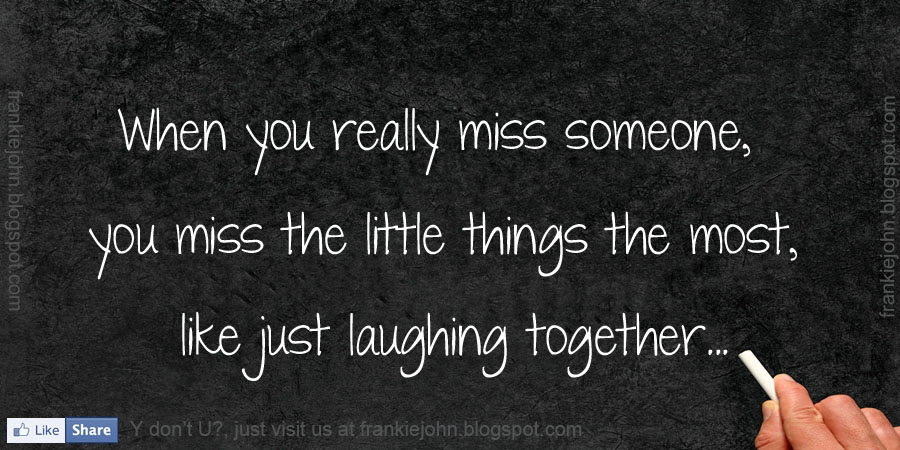 When You Really Miss Someone You Miss The Little Things The Most