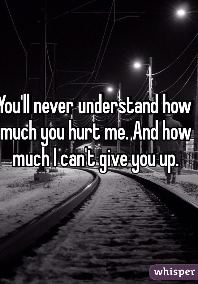 Youll Never Understand How Much You Hurt Me And How Much I Cant Give