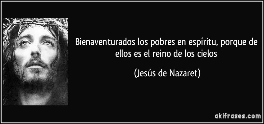 Bienaventurados los pobres en espíritu, porque de ellos es el reino de los cielos (Jesús de Nazaret)