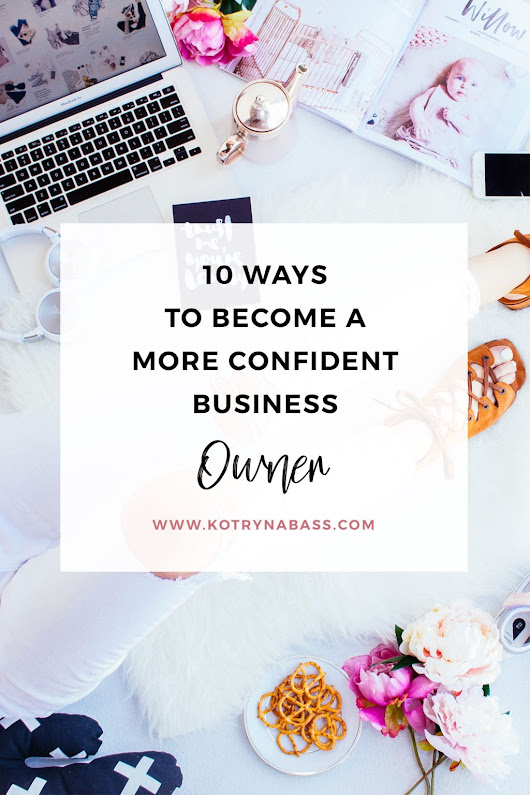 10 Ways To Become A More Confident Business Owner - Successful Blog Tips & Blogging Strategies | Kotryna Bass