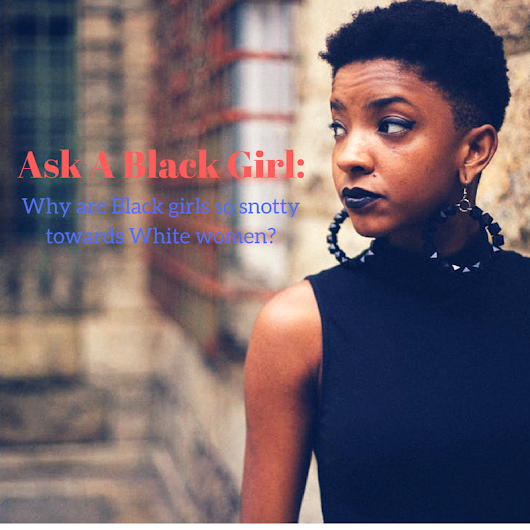 Ask A Black Girl: Why are Black girls so snotty towards White women? - Dangerous Lee