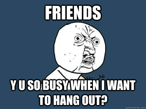 Friends Y U So Busy When I Want To Hang Out Y U No Quickmeme