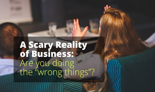 "A Scary Reality of Business: Are you doing the ""wrong things""?"