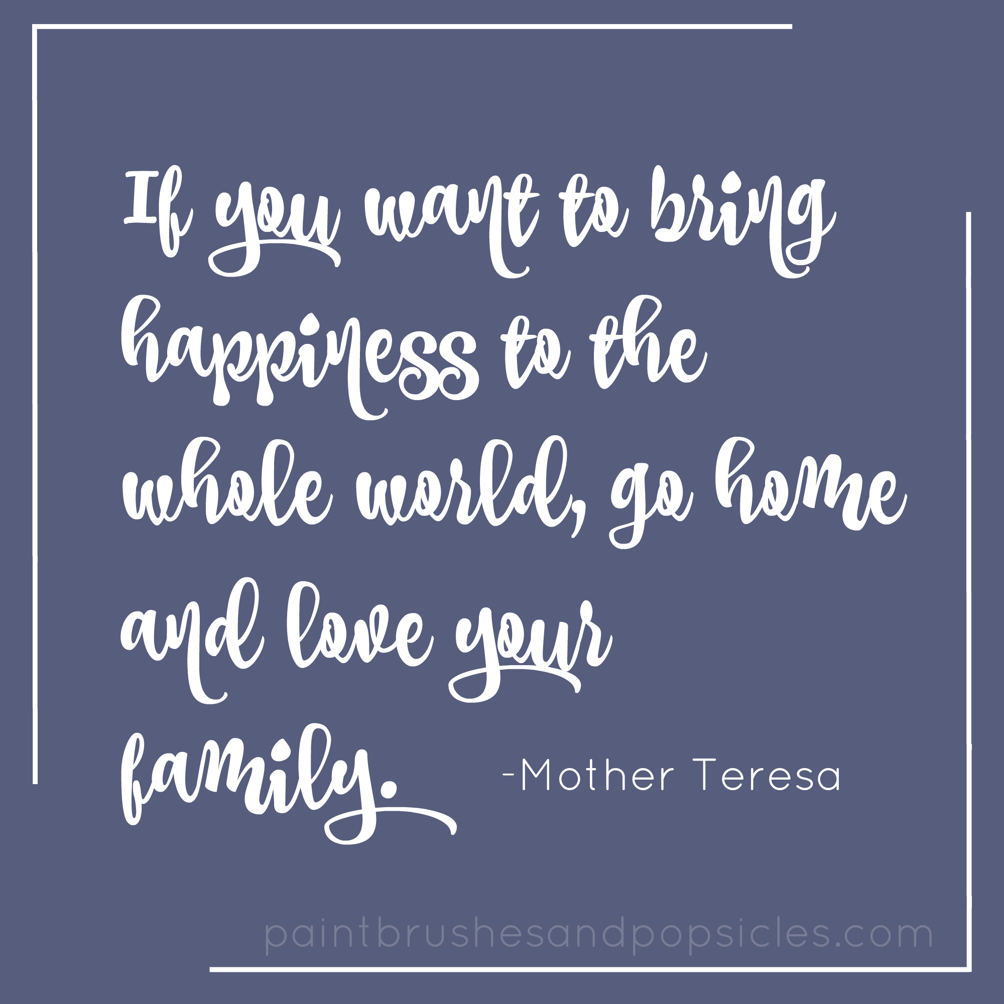 Mother Teresa If you want to bring happiness to the whole world go home and love your ""