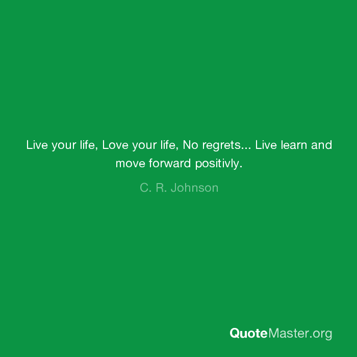 Live Your Life Love Your Life No Regrets Live Learn And Move