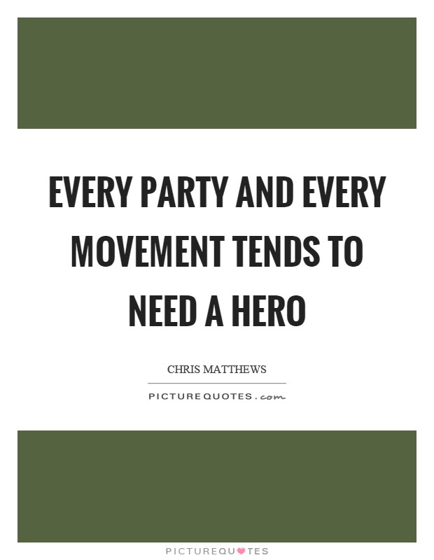 Every Party And Every Movement Tends To Need A Hero Picture Quotes