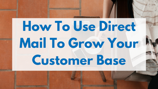 How To Use Direct Mail To Grow Your Customer Base -