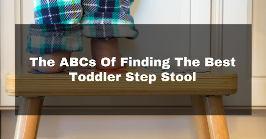 The ABCs Of Finding The Best Toddler Step Stool