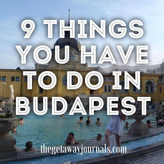 9 Things You HAVE to do in Budapest! | The Getaway Journals