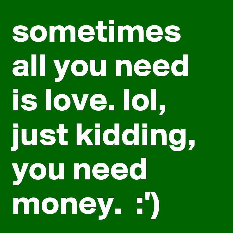 Sometimes All You Need Is Love Lol Just Kidding You Need Money