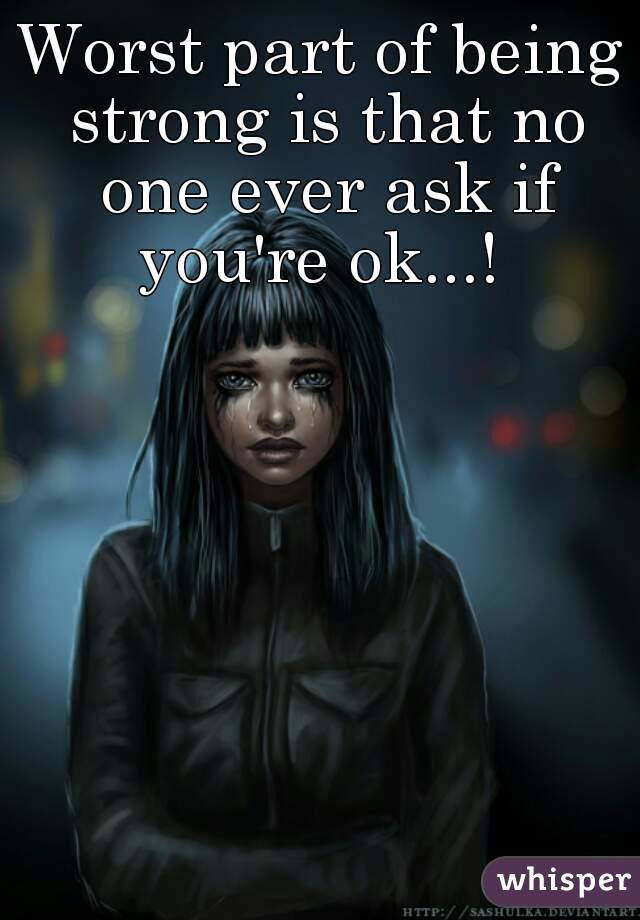 Worst Part Of Being Strong Is That No One Ever Ask If Youre Ok