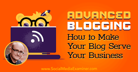 Advanced Blogging: How to Make Your Blog Serve Your Business : Social Media Examiner