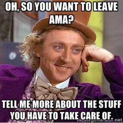 Oh, so you want to leave AMA?  Tell me more about the stuff you have to take care of.