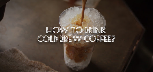 HOW TO DRINK COLD BREW COFFEE AND INFLUENCE HIPSTERS