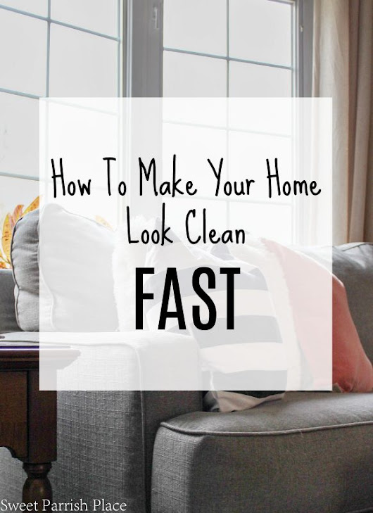 How To Make Your Home Look Clean Fast | Clean And Tidy Friday • Sweet Parrish Place