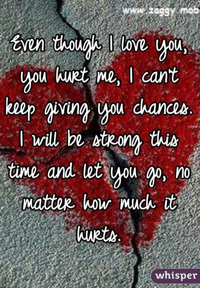 Even Though I Love You You Hurt Me I Cant Keep Giving You Chances I