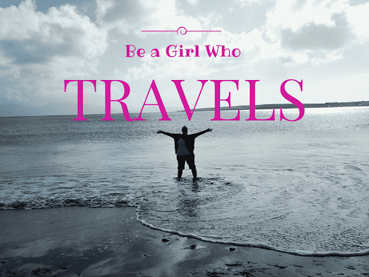 Be a Girl Who Travels - Eat Sleep Breathe Travel