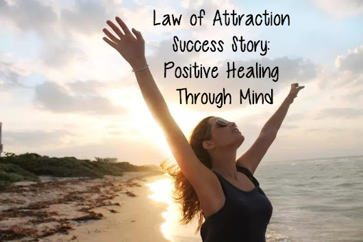 Law of Attraction Success Story: Positive Healing Through Mind