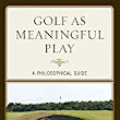 New Book: Golf As Meaningful Play: A Philosophical Guide