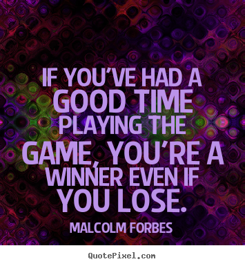 Success Quotes If Youve Had A Good Time Playing The Game Youre