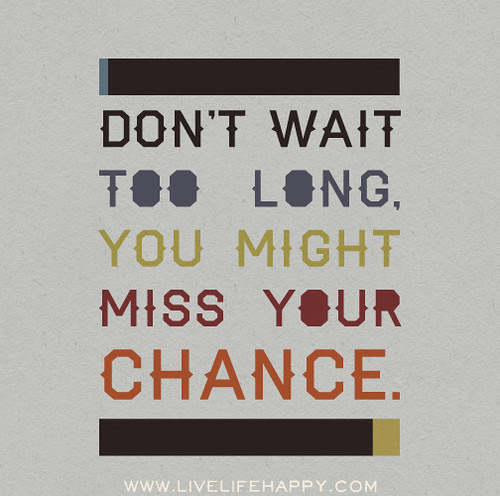 Dont Wait Too Long You Might Miss Your Chance