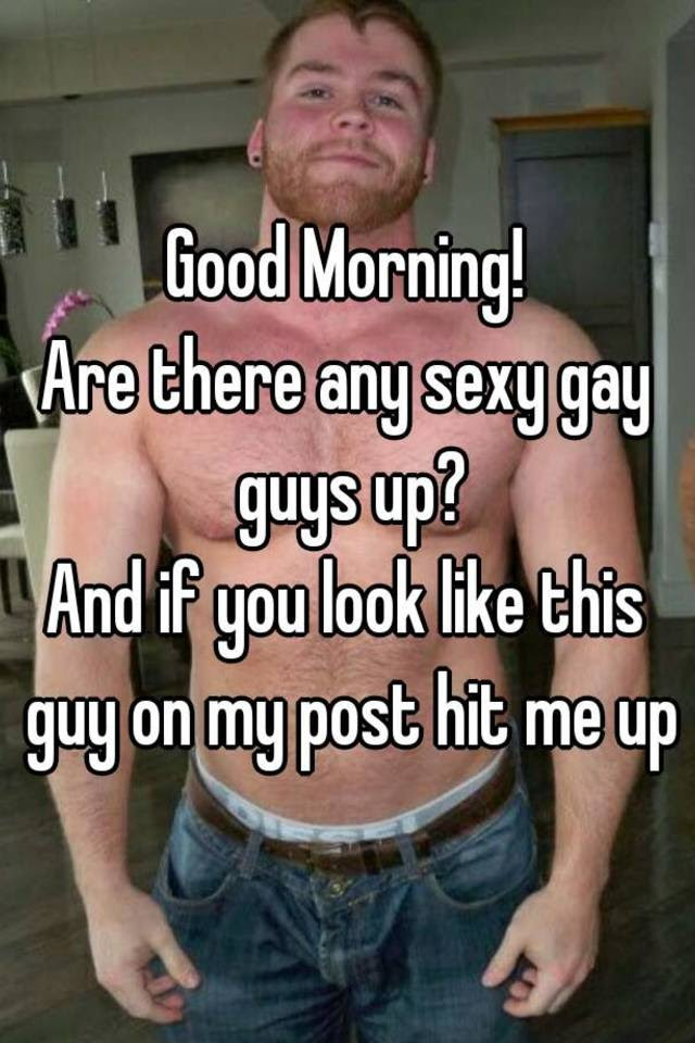 Good Morning Are There Any Sexy Gay Guys Up And If You Look Like