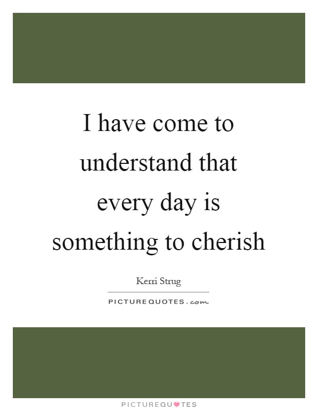 I Have Come To Understand That Every Day Is Something To Cherish