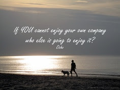 If You Cannot Enjoy Your Own Company Who Else Is Going To Enjoy It